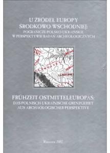 U źródeł Europy Środkowo-wschodniej: pogranicze polsko-ukraińskie w perspektywie badań archeologicznych