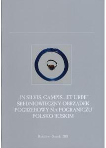 """""""In silvis, campis…et urbe"""" Średniowieczny obrządek pogrzebowy na pograniczu polsko-ruskim"""